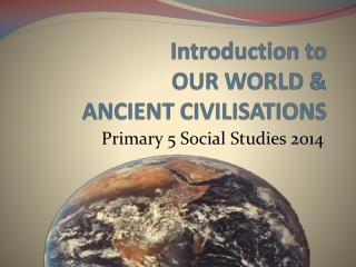 Introduction to  OUR WORLD &  ANCIENT CIVILISATIONS