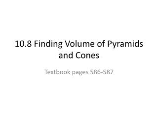 10.8 Finding Volume  of  Pyramids and  Cones