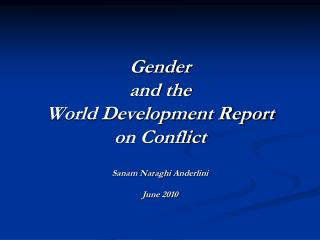 Gender  and the  World Development Report on Conflict Sanam Naraghi  Anderlini June 2010