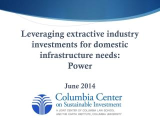 Leveraging extractive industry investments for domestic infrastructure needs : Power  June 2014