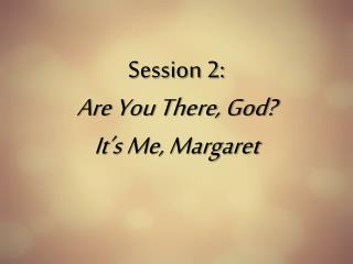 Session 2:  Are You There, God?  It's Me, Margaret