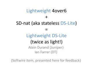 Lightweight  4over6 + SD- nat  (aka stateless  DS- Lite ) = Lightweight DS- Lite (twice as light!)