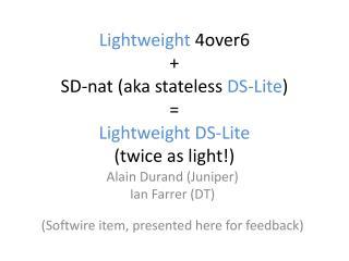 Lightweight  4over6 + SD- nat  (aka stateless  DS- Lite ) = Lightweight DS- Lite (twice as light!)