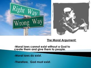 The Moral Argument: -Moral laws cannot exist without a God to create them and give them to people.