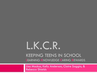 L.K.C.R. Keeping Teens in School L earning  K nowledge  C aring  R ewards