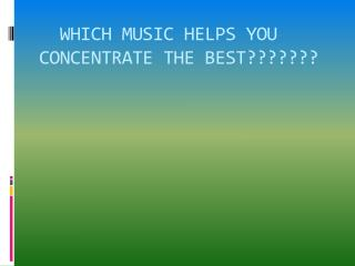 WHICH MUSIC HELPS YOU     CONCENTRATE THE BEST???????