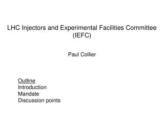 LHC Injectors and Experimental Facilities Committee (IEFC) Paul Collier Outline 	Introduction