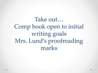 Take out… Comp book open to initial writing goals Mrs. Lund's proofreading marks