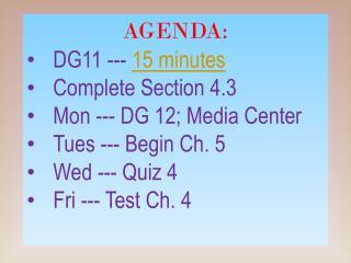 AGENDA: DG11 ---  15 minutes Complete Section 4.3 Mon --- DG 12; Media Center Tues --- Begin Ch. 5