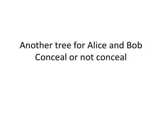 Another tree for Alice and Bob Conceal or not conceal