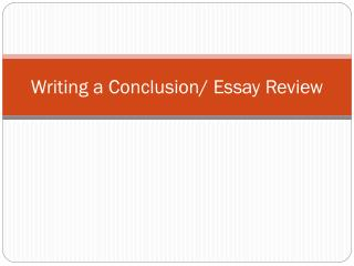 Writing a Conclusion/ Essay Review