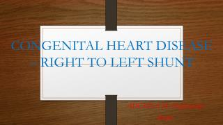 CONGENITAL HEART DISEASE – RIGHT TO LEFT SHUNT