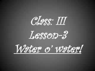 Class: III   Lesson-3 Water o' water!