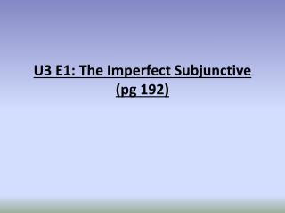 U3 E1: The Imperfect Subjunctive ( pg  192)