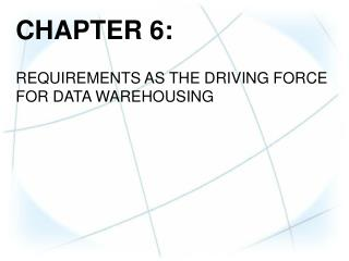CHAPTER  6: REQUIREMENTS AS THE  DRIVING  FORCE FOR DATA WAREHOUSING