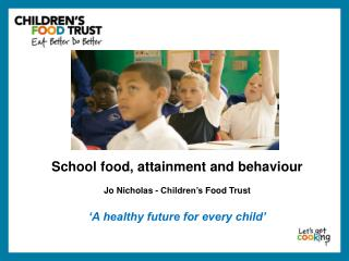 School food, attainment and behaviour Jo Nicholas -  Children's  Food  Trust