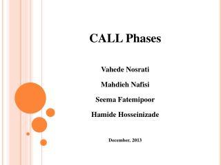 CALL Phases Vahede Nosrati Mahdieh Nafisi Seema Fatemipoor Hamide Hosseinizade December, 2013