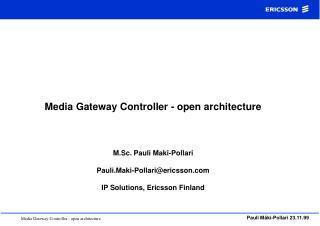 Media Gateway Controller - open architecture    M.Sc. Pauli Maki-Pollari  Pauli.Maki-Pollariericsson  IP Solutions, Eric
