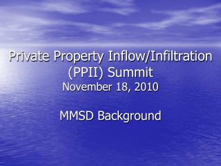 Private Property Inflow/Infiltration  (PPII) Summit November 18, 2010 MMSD Background