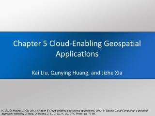 Chapter 5 Cloud-Enabling Geospatial Applications Kai Liu,  Qunying  Huang, and  Jizhe  Xia