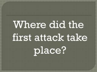 Where did the first attack take place?