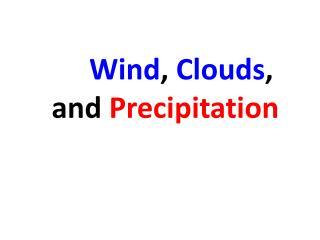 Wind ,  Clouds , and  Precipitation