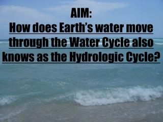 AIM:   How does Earth's water move through the  W ater Cycle also knows as the Hydrologic Cycle?