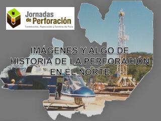 IMÁGENES Y ALGO DE HISTORIA DE LA PERFORACIÓN EN EL NORTE