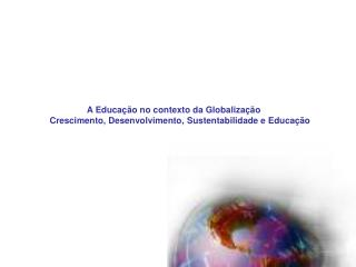 A Educa  o no contexto da Globaliza  o      Crescimento, Desenvolvimento, Sustentabilidade e Educa  o