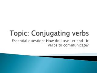 Topic: Conjugating verbs
