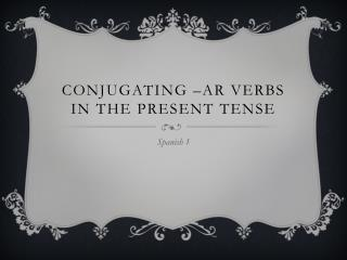Conjugating – ar  verbs in the present tense