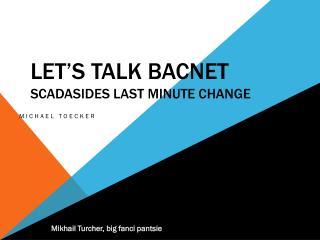 Let's Talk  Bacnet SCADASIDES  Last Minute  Change