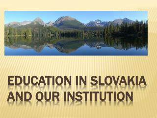 EDUCATION IN SLOVAKIA AND OUR  InstitutiON