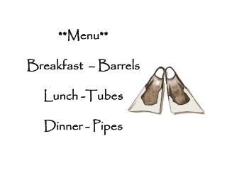**Menu** Breakfast  – Barrels Lunch -Tubes Dinner - Pipes