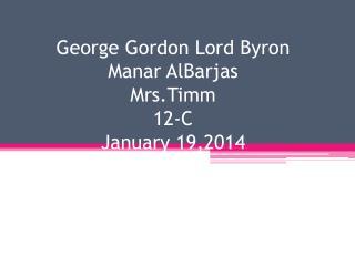 George Gordon Lord Byron Manar AlBarjas Mrs.Timm 12-C January 19,2014