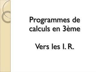 Programmes de calculs en 3ème Vers les I. R.