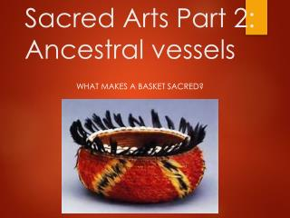 Sacred Arts Part 2: Ancestral  vessels