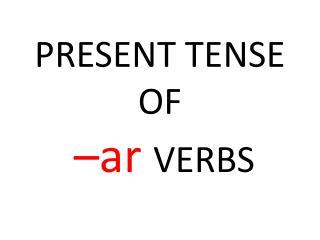 PRESENT TENSE OF – ar VERBS