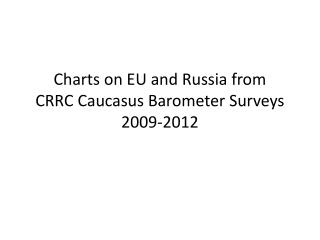 Charts on EU and Russia from  CRRC Caucasus Barometer Surveys 2009-2012