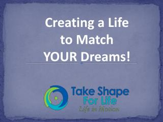 Creating a Life  to  Match  YOUR  Dreams!