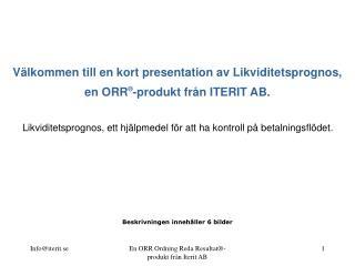 V lkommen till en kort presentation av Likviditetsprognos, en ORR -produkt fr n ITERIT AB.   Likviditetsprognos, ett hj