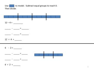 Use             to model.  Subtract equal groups to reach 0. Then divide. 12 � 4 =  ________