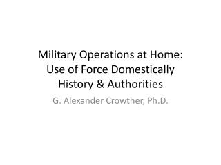 Military Operations at Home: Use of Force Domestically History & Authorities