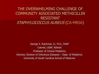 THE OVERWHELMING CHALLENGE OF COMMUNITY ASSOCIATED METHICILLIN RESISTANT STAPHYLOCOCCUS AUREUS CA-MRSA