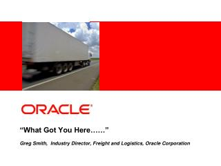 """What Got You Here……""  Greg Smith,  Industry Director, Freight and Logistics, Oracle Corporation"