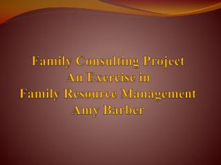Family Consulting  Project An Exercise in  Family Resource  Management Amy  Barber