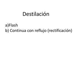 a)Flash b) C ontinua  con reflujo (rectificación)