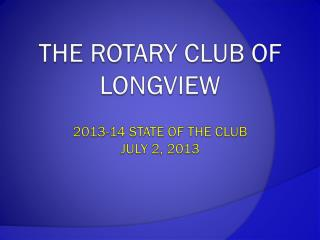 The Rotary Club of Longview 2013-14  State of the Club  July 2, 2013