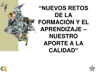 """""""NUEVOS RETOS DE LA FORMACIÓN Y EL APRENDIZAJE – NUESTRO APORTE A LA CALIDAD"""""""