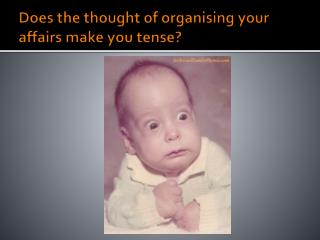 Does the thought of organising your affairs make you tense?